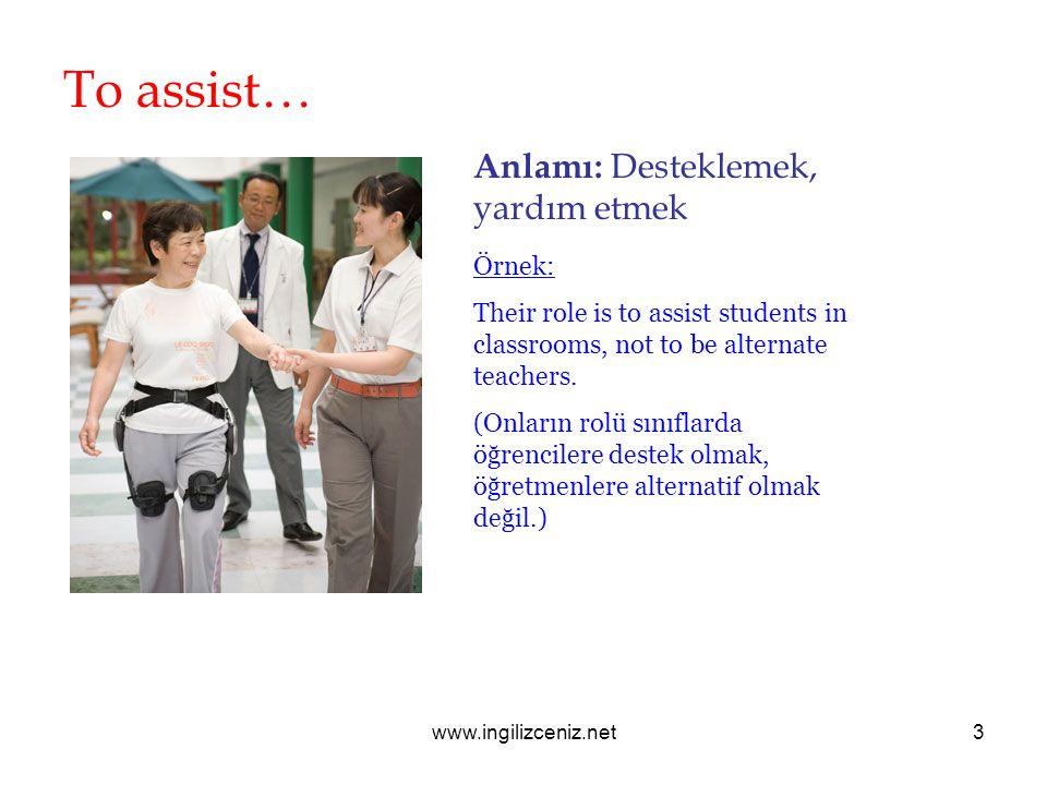 www.ingilizceniz.net3 To assist… Anlamı: Desteklemek, yardım etmek Örnek: Their role is to assist students in classrooms, not to be alternate teachers.