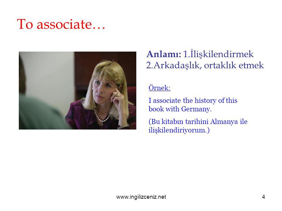 www.ingilizceniz.net4 To associate… Anlamı: 1.İlişkilendirmek 2.Arkadaşlık, ortaklık etmek Örnek: I associate the history of this book with Germany. (