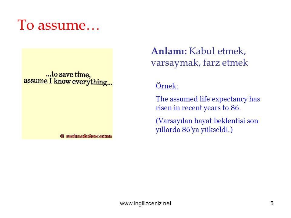 www.ingilizceniz.net5 To assume… Anlamı: Kabul etmek, varsaymak, farz etmek Örnek: The assumed life expectancy has risen in recent years to 86.