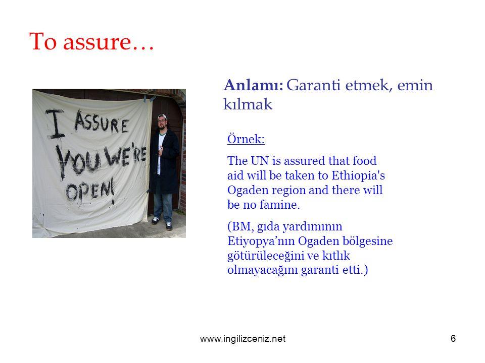 www.ingilizceniz.net6 To assure… Anlamı: Garanti etmek, emin kılmak Örnek: The UN is assured that food aid will be taken to Ethiopia's Ogaden region a