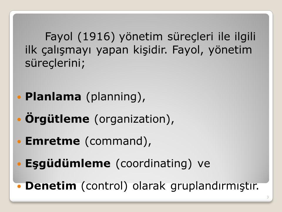 Fayol (1916) yönetim süreçleri ile ilgili ilk çalışmayı yapan kişidir. Fayol, yönetim süreçlerini; Planlama (planning), Örgütleme (organization), Emre