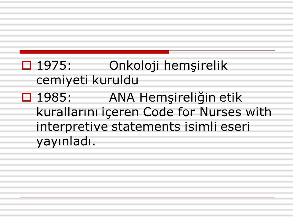  1975: Onkoloji hemşirelik cemiyeti kuruldu  1985: ANA Hemşireliğin etik kurallarını içeren Code for Nurses with interpretive statements isimli eser