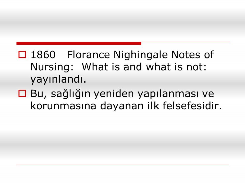  1860Florance Nighingale Notes of Nursing: What is and what is not: yayınlandı.  Bu, sağlığın yeniden yapılanması ve korunmasına dayanan ilk felsefe
