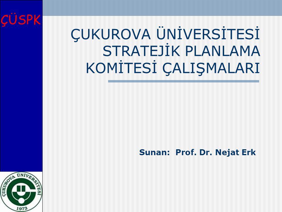 ÇUKUROVA ÜNİVERSİTESİ STRATEJİK PLANLAMA KOMİTESİ ÇALIŞMALARI Sunan: Prof. Dr. Nejat Erk ÇÜSPK