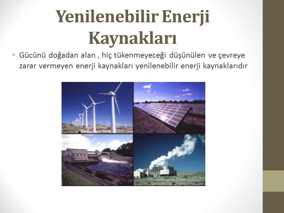 Yenilenebilir Enerji Kaynağı Kaynak veya Yakıtı Hidroelektrik enerjisi Nehirler Rüzgâr enerjisiRüzgârlar Jeotermal enerjiYeraltı suları Güneş enerjisiGüneş Biokütle enerjisiBiyolojik atıklar