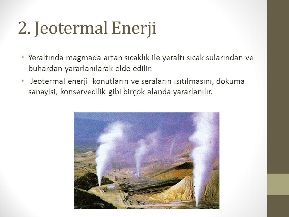 2. Jeotermal Enerji Yeraltında magmada artan sıcaklık ile yeraltı sıcak sularından ve buhardan yararlanılarak elde edilir. Jeotermal enerji konutların