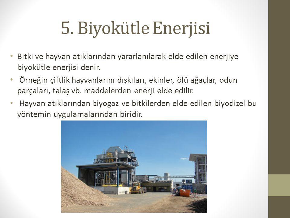 5. Biyokütle Enerjisi Bitki ve hayvan atıklarından yararlanılarak elde edilen enerjiye biyokütle enerjisi denir. Örneğin çiftlik hayvanlarını dışkılar