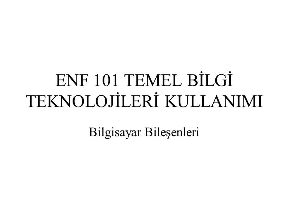 ENF 101 TEMEL BİLGİ TEKNOLOJİLERİ KULLANIMI Bilgisayar Bileşenleri