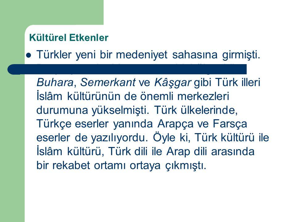 Kültürel Etkenler Türkler yeni bir medeniyet sahasına girmişti. Bu çerçevede Maveraünnehir bölgesi ile Buhara, Semerkant ve Kâşgar gibi Türk illeri İs