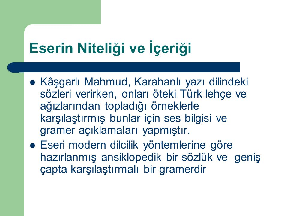 Eserin Niteliği ve İçeriği Kâşgarlı Mahmud, Karahanlı yazı dilindeki sözleri verirken, onları öteki Türk lehçe ve ağızlarından topladığı örneklerle ka