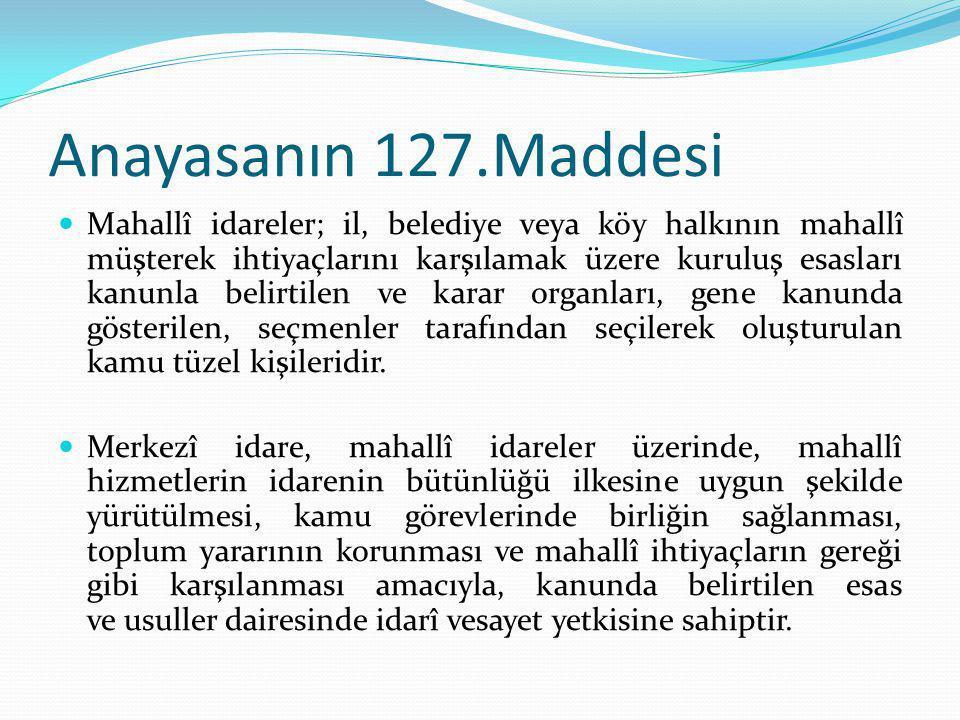 Anayasanın 127.Maddesi Mahallî idareler; il, belediye veya köy halkının mahallî müşterek ihtiyaçlarını karşılamak üzere kuruluş esasları kanunla belir