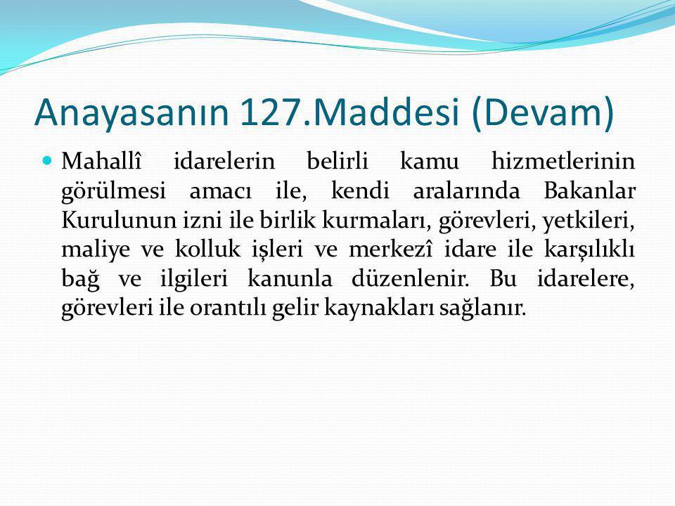 Anayasanın 127.Maddesi (Devam) Mahallî idarelerin belirli kamu hizmetlerinin görülmesi amacı ile, kendi aralarında Bakanlar Kurulunun izni ile birlik