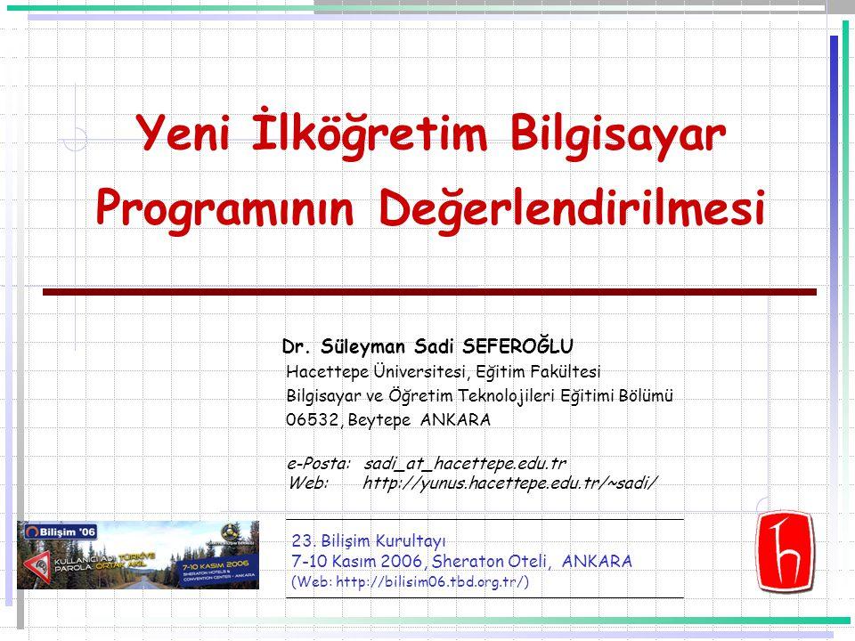 Yeni İlköğretim Bilgisayar Programının Değerlendirilmesi Dr. Süleyman Sadi SEFEROĞLU Hacettepe Üniversitesi, Eğitim Fakültesi Bilgisayar ve Öğretim Te
