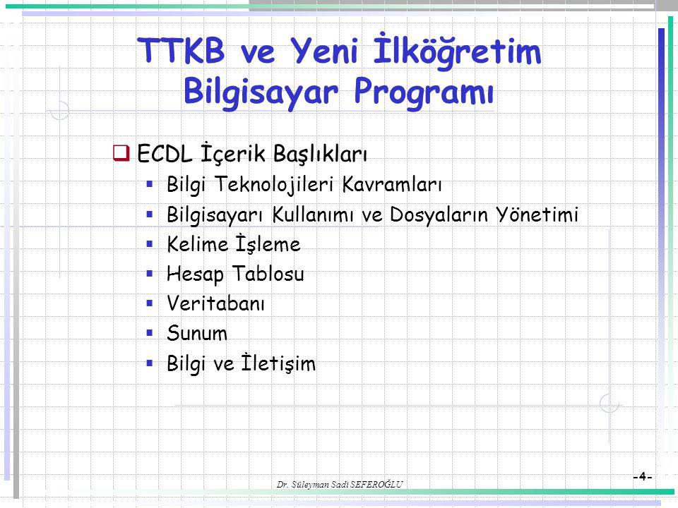 Dr. Süleyman Sadi SEFEROĞLU -4- TTKB ve Yeni İlköğretim Bilgisayar Programı  ECDL İçerik Başlıkları  Bilgi Teknolojileri Kavramları  Bilgisayarı Ku