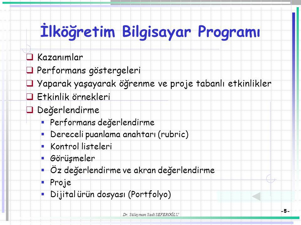 Dr. Süleyman Sadi SEFEROĞLU -5- İlköğretim Bilgisayar Programı  Kazanımlar  Performans göstergeleri  Yaparak yaşayarak öğrenme ve proje tabanlı etk