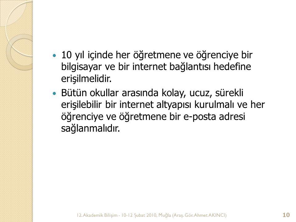 12. Akademik Bilişim - 10-12 Şubat 2010, Mu ğ la (Araş. Gör. Ahmet AKINCI) 10 10 yıl içinde her öğretmene ve öğrenciye bir bilgisayar ve bir internet