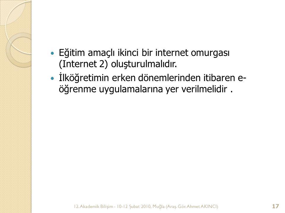 12. Akademik Bilişim - 10-12 Şubat 2010, Mu ğ la (Araş. Gör. Ahmet AKINCI) 17 Eğitim amaçlı ikinci bir internet omurgası (Internet 2) oluşturulmalıdır