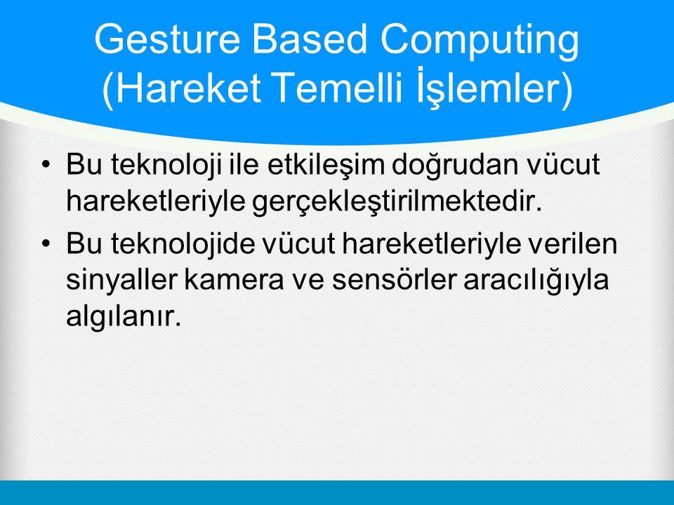 Gesture Based Computing (Hareket Temelli İşlemler) Bu teknoloji ile etkileşim doğrudan vücut hareketleriyle gerçekleştirilmektedir. Bu teknolojide vüc