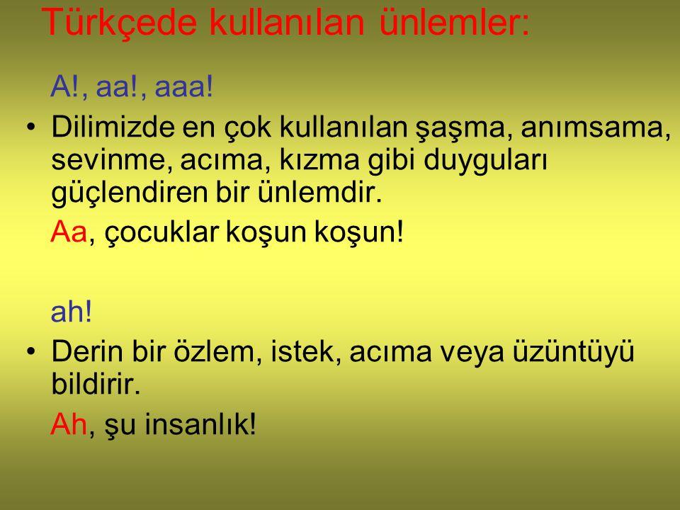Türkçede kullanılan ünlemler: A!, aa!, aaa! Dilimizde en çok kullanılan şaşma, anımsama, sevinme, acıma, kızma gibi duyguları güçlendiren bir ünlemdir