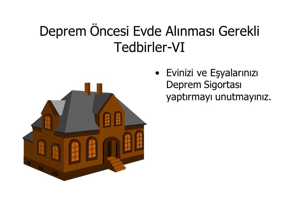 Deprem Öncesi Evde Alınması Gerekli Tedbirler-VI Evinizi ve Eşyalarınızı Deprem Sigortası yaptırmayı unutmayınız.