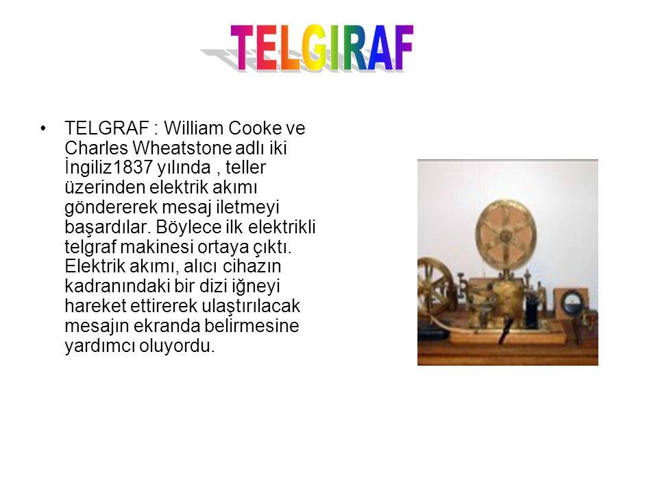TELGRAF : William Cooke ve Charles Wheatstone adlı iki İngiliz1837 yılında, teller üzerinden elektrik akımı göndererek mesaj iletmeyi başardılar. Böyl