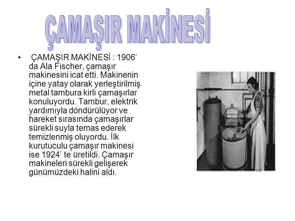 ÇAMAŞIR MAKİNESİ : 1906' da Ala Fischer, çamaşır makinesini icat etti. Makinenin içine yatay olarak yerleştirilmiş metal tambura kirli çamaşırlar konu