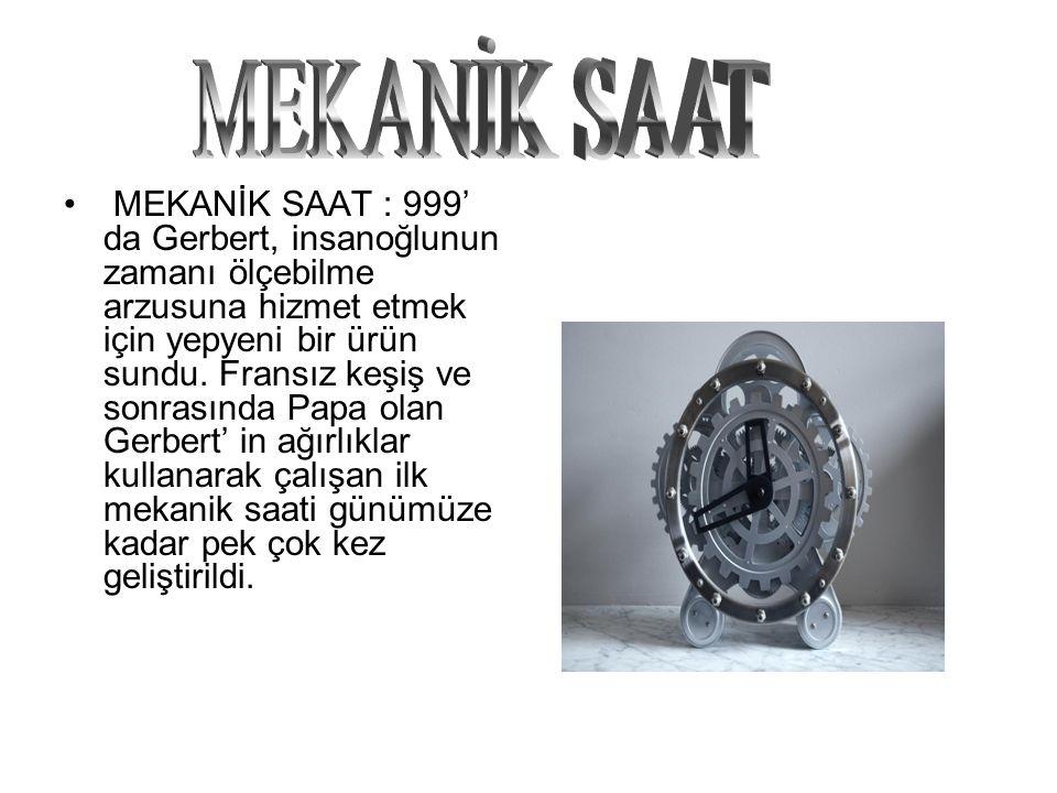 MEKANİK SAAT : 999' da Gerbert, insanoğlunun zamanı ölçebilme arzusuna hizmet etmek için yepyeni bir ürün sundu. Fransız keşiş ve sonrasında Papa olan