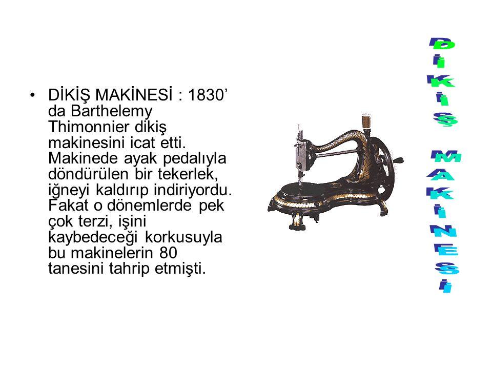 DİKİŞ MAKİNESİ : 1830' da Barthelemy Thimonnier dikiş makinesini icat etti. Makinede ayak pedalıyla döndürülen bir tekerlek, iğneyi kaldırıp indiriyor