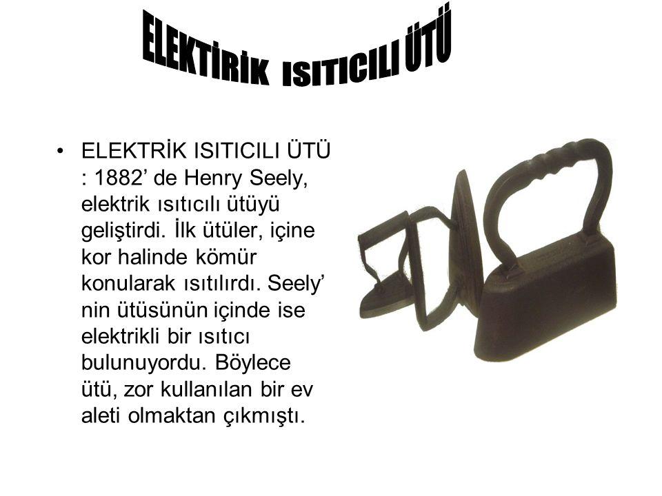 ELEKTRİK ISITICILI ÜTÜ : 1882' de Henry Seely, elektrik ısıtıcılı ütüyü geliştirdi. İlk ütüler, içine kor halinde kömür konularak ısıtılırdı. Seely' n