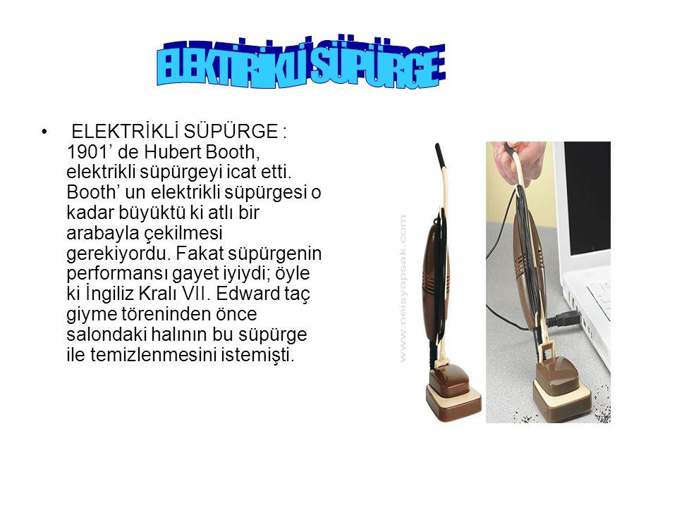 ELEKTRİKLİ SÜPÜRGE : 1901' de Hubert Booth, elektrikli süpürgeyi icat etti. Booth' un elektrikli süpürgesi o kadar büyüktü ki atlı bir arabayla çekilm