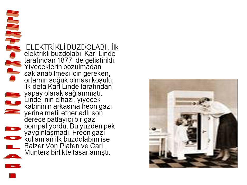 ELEKTRİKLİ BUZDOLABI : İlk elektrikli buzdolabı, Karl Linde tarafından 1877' de geliştirildi. Yiyeceklerin bozulmadan saklanabilmesi için gereken, ort