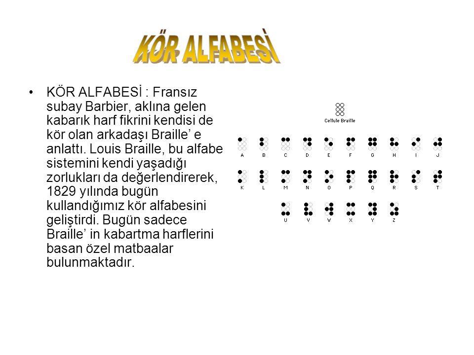 KÖR ALFABESİ : Fransız subay Barbier, aklına gelen kabarık harf fikrini kendisi de kör olan arkadaşı Braille' e anlattı. Louis Braille, bu alfabe sist