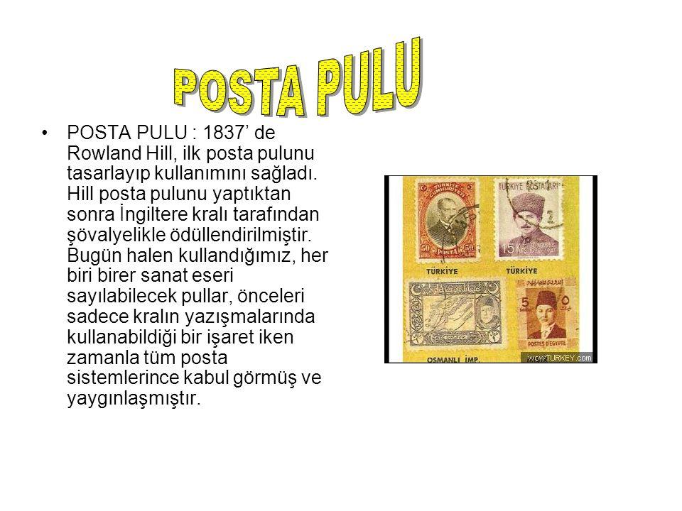 POSTA PULU : 1837' de Rowland Hill, ilk posta pulunu tasarlayıp kullanımını sağladı. Hill posta pulunu yaptıktan sonra İngiltere kralı tarafından şöva