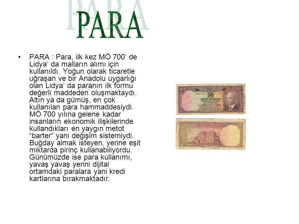 PARA : Para, ilk kez MÖ 700' de Lidya' da malların alımı için kullanıldı. Yoğun olarak ticaretle uğraşan ve bir Anadolu uygarlığı olan Lidya' da paran