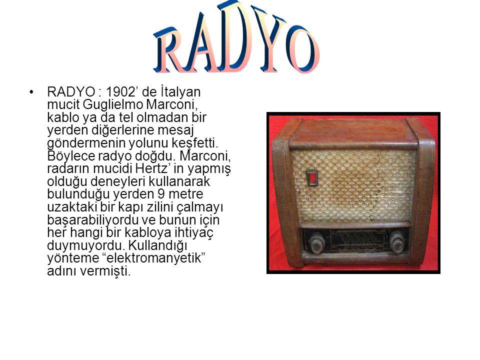 RADYO : 1902' de İtalyan mucit Guglielmo Marconi, kablo ya da tel olmadan bir yerden diğerlerine mesaj göndermenin yolunu keşfetti. Böylece radyo doğd