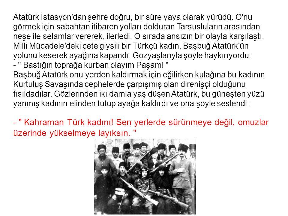 Atatürk İstasyon'dan şehre doğru, bir süre yaya olarak yürüdü. O'nu görmek için sabahtan itibaren yolları dolduran Tarsusluların arasından neşe ile se