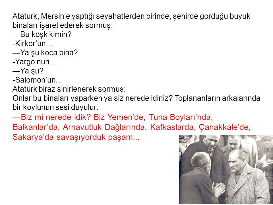 Atatürk, Mersin'e yaptığı seyahatlerden birinde, şehirde gördüğü büyük binaları işaret ederek sormuş: —Bu köşk kimin? -Kirkor'un... —Ya şu koca bina?