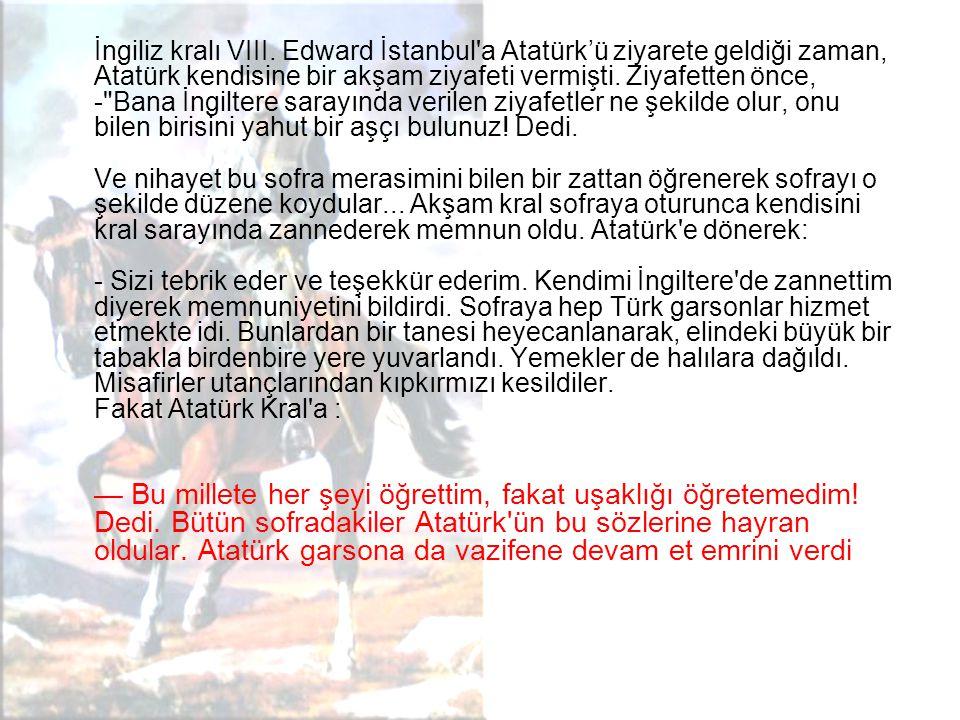 İngiliz kralı VIII. Edward İstanbul'a Atatürk'ü ziyarete geldiği zaman, Atatürk kendisine bir akşam ziyafeti vermişti. Ziyafetten önce, -