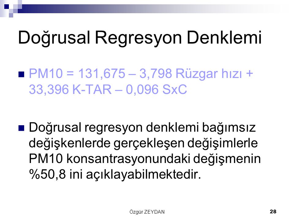 Özgür ZEYDAN28 Doğrusal Regresyon Denklemi PM10 = 131,675 – 3,798 Rüzgar hızı + 33,396 K-TAR – 0,096 SxC Doğrusal regresyon denklemi bağımsız değişkenlerde gerçekleşen değişimlerle PM10 konsantrasyonundaki değişmenin %50,8 ini açıklayabilmektedir.