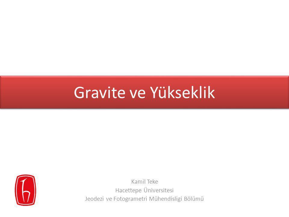 Gravite ve Yükseklik Kamil Teke Hacettepe Üniversitesi Jeodezi ve Fotogrametri Mühendisligi Bölümü