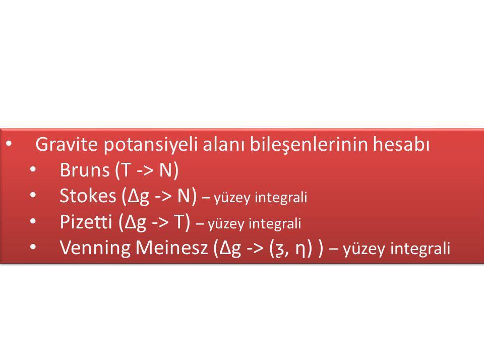 Gravite potansiyeli alanı bileşenlerinin hesabı Bruns (T -> N) Stokes (∆g -> N) – yüzey integrali Pizetti (∆g -> T) – yüzey integrali Venning Meinesz (∆g -> (ƺ, ƞ) ) – yüzey integrali Gravite potansiyeli alanı bileşenlerinin hesabı Bruns (T -> N) Stokes (∆g -> N) – yüzey integrali Pizetti (∆g -> T) – yüzey integrali Venning Meinesz (∆g -> (ƺ, ƞ) ) – yüzey integrali