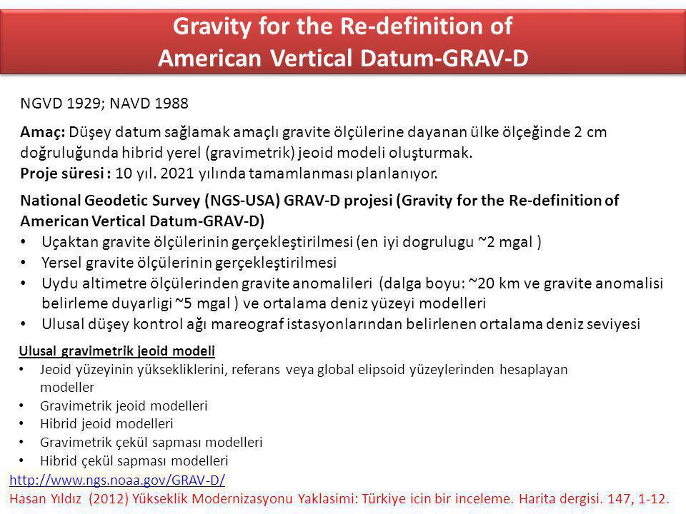 Gravity for the Re-definition of American Vertical Datum-GRAV-D National Geodetic Survey (NGS-USA) GRAV-D projesi (Gravity for the Re-definition of American Vertical Datum-GRAV-D) Uçaktan gravite ölçülerinin gerçekleştirilmesi (en iyi dogrulugu ~2 mgal ) Yersel gravite ölçülerinin gerçekleştirilmesi Uydu altimetre ölçülerinden gravite anomalileri (dalga boyu: ~20 km ve gravite anomalisi belirleme duyarligi ~5 mgal ) ve ortalama deniz yüzeyi modelleri Ulusal düşey kontrol ağı mareograf istasyonlarından belirlenen ortalama deniz seviyesi Ulusal gravimetrik jeoid modeli Jeoid yüzeyinin yüksekliklerini, referans veya global elipsoid yüzeylerinden hesaplayan modeller Gravimetrik jeoid modelleri Hibrid jeoid modelleri Gravimetrik çekül sapması modelleri Hibrid çekül sapması modelleri http://www.ngs.noaa.gov/GRAV-D/ Hasan Yıldız (2012) Yükseklik Modernizasyonu Yaklasimi: Türkiye icin bir inceleme.
