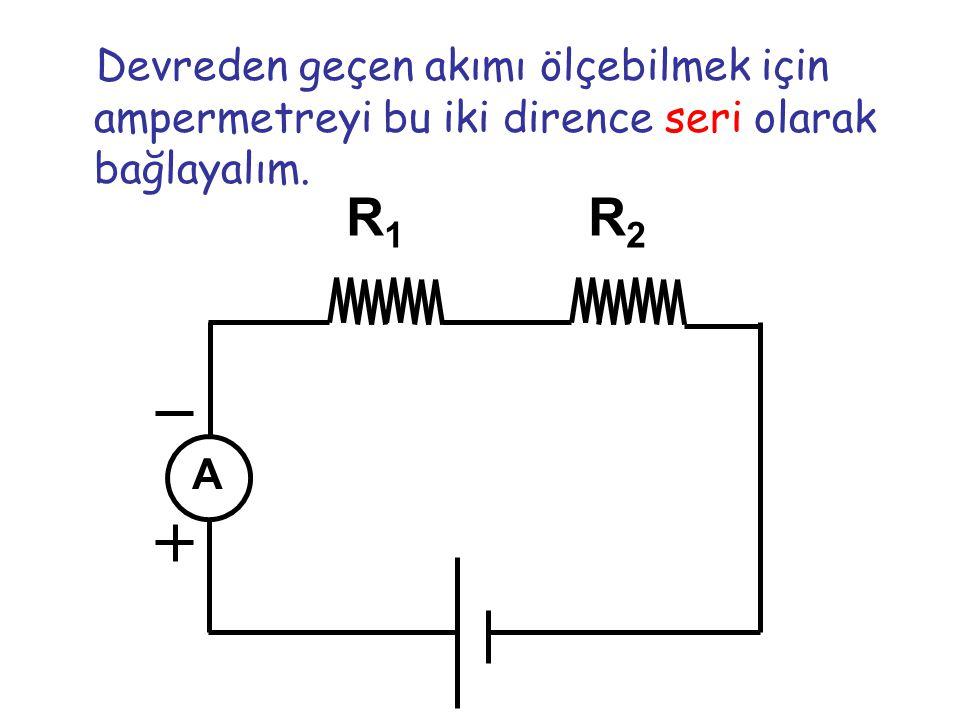 Devreden geçen akımı ölçebilmek için ampermetreyi bu iki dirence seri olarak bağlayalım. R1R1 R2R2 A