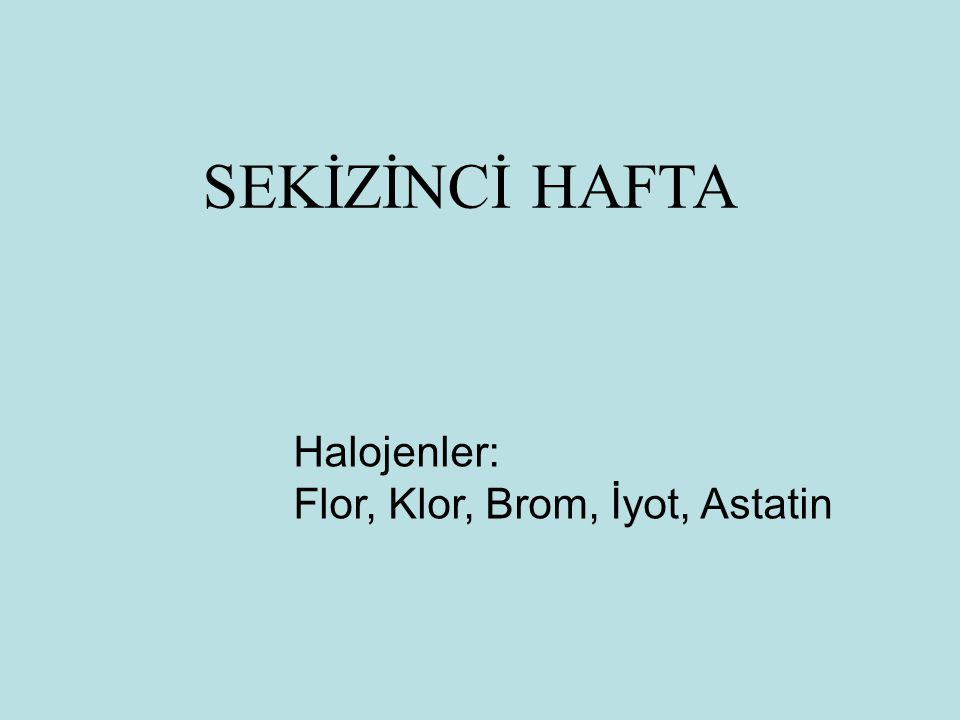 SEKİZİNCİ HAFTA Halojenler: Flor, Klor, Brom, İyot, Astatin