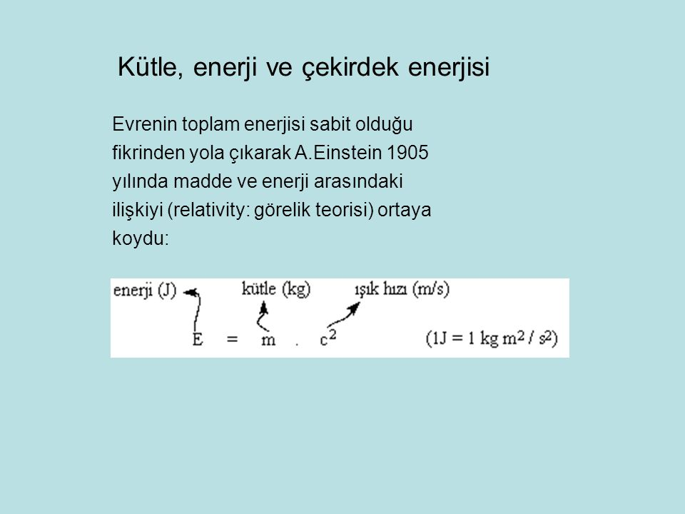 Kütle, enerji ve çekirdek enerjisi Evrenin toplam enerjisi sabit olduğu fikrinden yola çıkarak A.Einstein 1905 yılında madde ve enerji arasındaki iliş