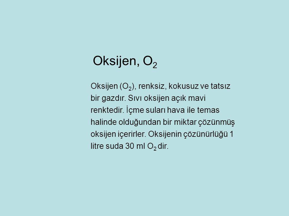 Oksijen, O 2 Oksijen (O 2 ), renksiz, kokusuz ve tatsız bir gazdır. Sıvı oksijen açık mavi renktedir. İçme suları hava ile temas halinde olduğundan bi