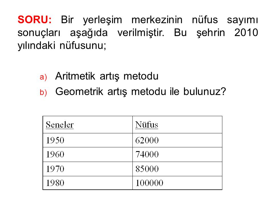 SORU: Bir yerleşim merkezinin nüfus sayımı sonuçları aşağıda verilmiştir. Bu şehrin 2010 yılındaki nüfusunu; a) Aritmetik artış metodu b) Geometrik ar