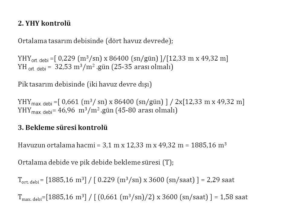 2. YHY kontrolü Ortalama tasarım debisinde (dört havuz devrede); YHY ort. debi =[ 0,229 (m 3 /sn) x 86400 (sn/gün) ]/[12,33 m x 49,32 m] YH ort. debi