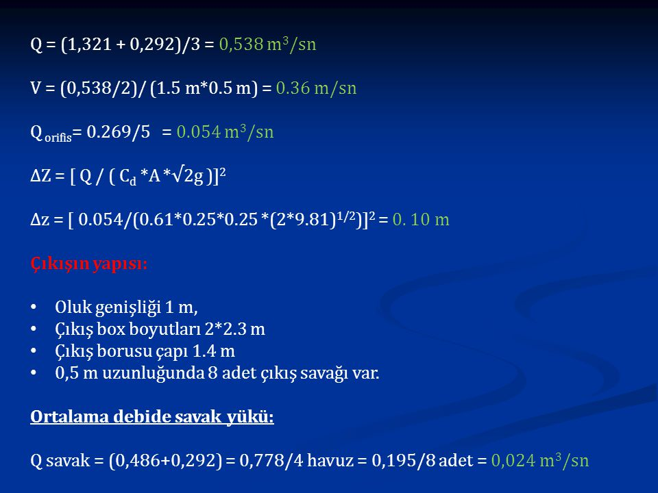 Q = (1,321 + 0,292)/3 = 0,538 m 3 /sn V = (0,538/2)/ (1.5 m*0.5 m) = 0.36 m/sn Q orifis = 0.269/5 = 0.054 m 3 /sn ∆Z = [ Q / ( C d *A *√2g )] 2 ∆z = [