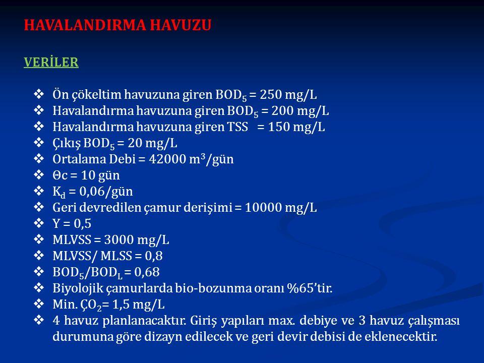 HAVALANDIRMA HAVUZU Çıkıştaki çözünebilir BOD 5 konsantrasyonu: Atıksudaki çözünmemiş BOD 5 = 20 mg/L x 0.65 x 1.42 x 0.68 = 12.6 mg/L Atıksudaki çözünebilir BOD 5 = (20 -12.6 ) mg/L= 7.4 mg/L Biyolojik arıtımdaki arıtma verimliliği : Biyolojik arıtıma verimi = (200 mg/L – 7.4 mg/L) /200 mg/L x 100= %96 Birincil arıtma verimi = ( 250 mg/L – 20 mg/L) /250 mg/L x 100 = %92 Reaktör hacminin hesabı: V = [θc*Q*Y*(S 0 -S)]/[ X*(1 + k d *θc] = [ 42000*10*0.5* (200-7.4)] / [ 3000 *(1+0.06*10*) ] = 8426 m 3 L/W = 2/1 ve su derinliği = 4.5 m için; L= 31.0 m; W = 15.5 m ve 4 adet havuz bulunur.